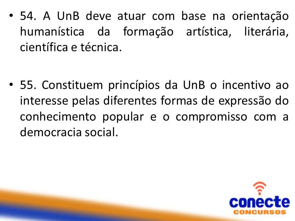 54. A UnB deve atuar com base na orientação humanística da formação artística, literária, científica e técnica. 55. Constituem princípios da UnB o inc