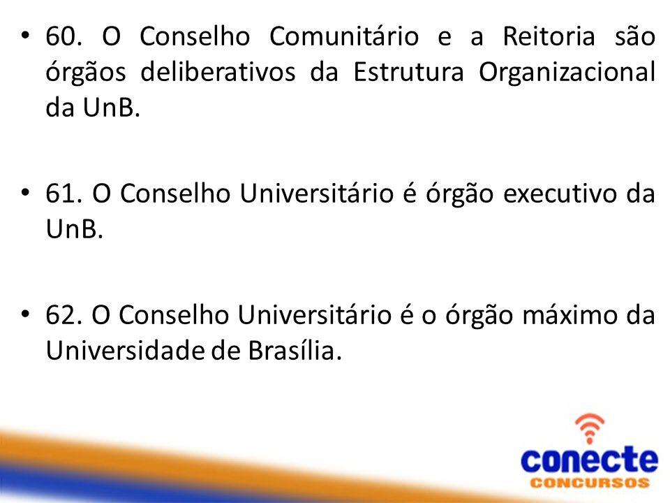 60. O Conselho Comunitário e a Reitoria são órgãos deliberativos da Estrutura Organizacional da UnB. 61. O Conselho Universitário é órgão executivo da