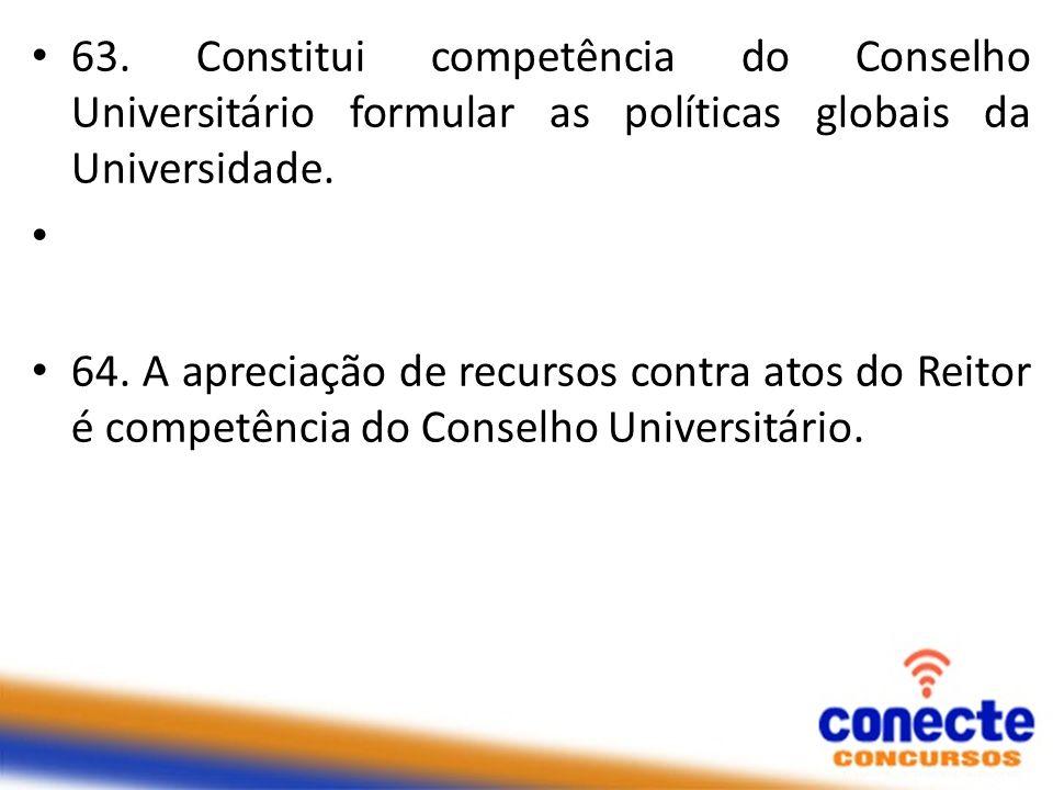 63. Constitui competência do Conselho Universitário formular as políticas globais da Universidade. 64. A apreciação de recursos contra atos do Reitor