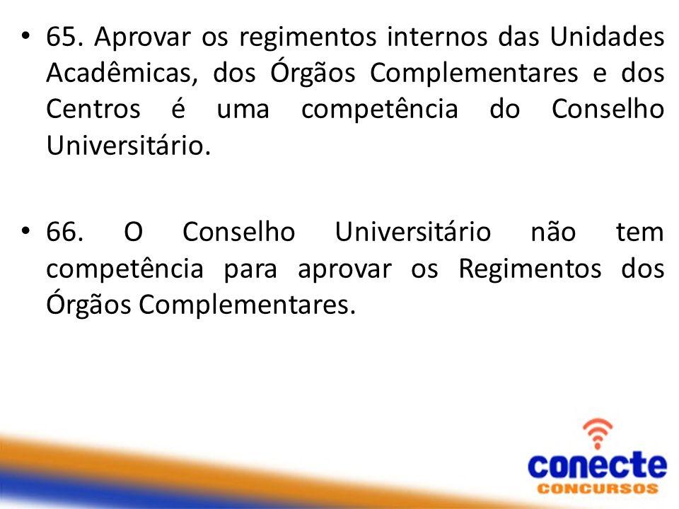 65. Aprovar os regimentos internos das Unidades Acadêmicas, dos Órgãos Complementares e dos Centros é uma competência do Conselho Universitário. 66. O