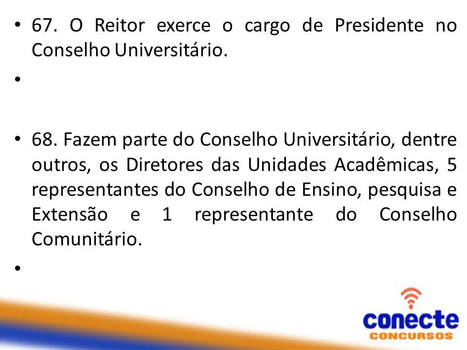 67. O Reitor exerce o cargo de Presidente no Conselho Universitário. 68. Fazem parte do Conselho Universitário, dentre outros, os Diretores das Unidad