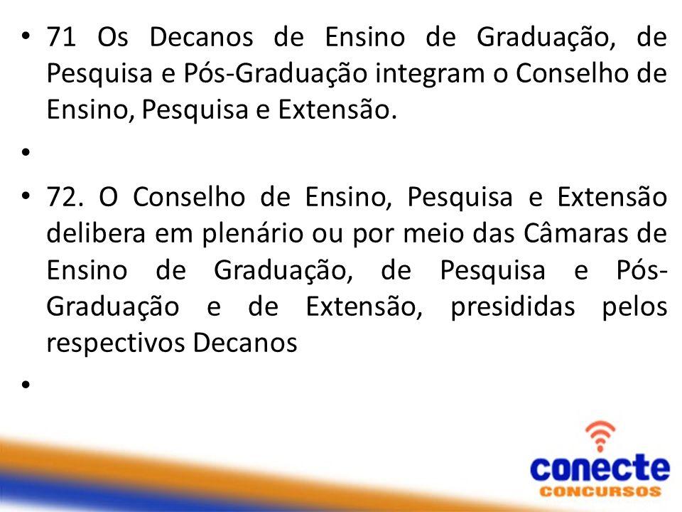 71 Os Decanos de Ensino de Graduação, de Pesquisa e Pós-Graduação integram o Conselho de Ensino, Pesquisa e Extensão. 72. O Conselho de Ensino, Pesqui