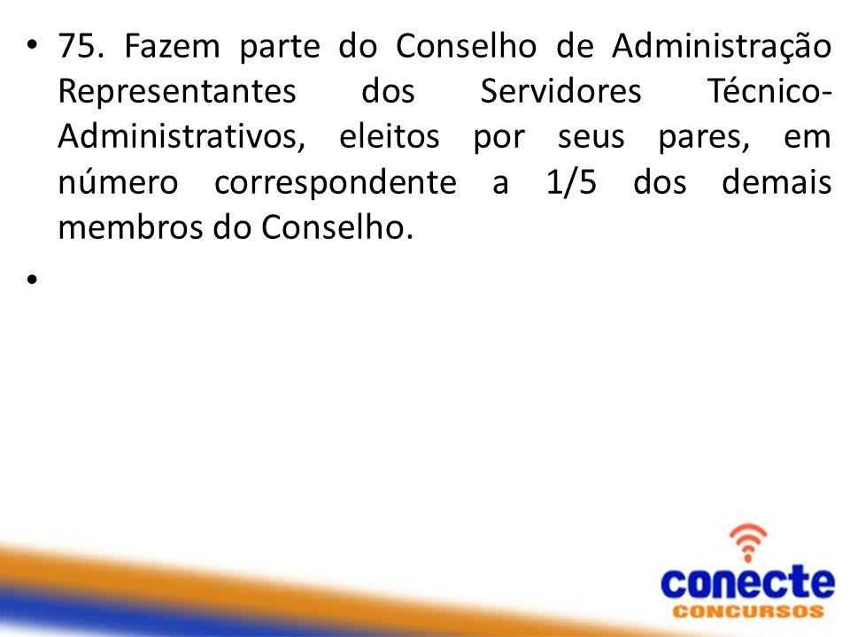 75. Fazem parte do Conselho de Administração Representantes dos Servidores Técnico- Administrativos, eleitos por seus pares, em número correspondente