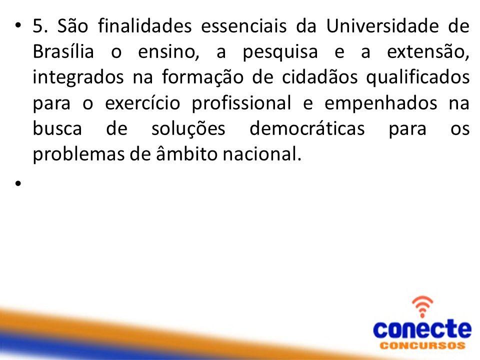 5. São finalidades essenciais da Universidade de Brasília o ensino, a pesquisa e a extensão, integrados na formação de cidadãos qualificados para o ex