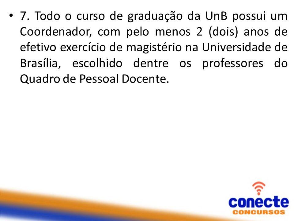 7. Todo o curso de graduação da UnB possui um Coordenador, com pelo menos 2 (dois) anos de efetivo exercício de magistério na Universidade de Brasília