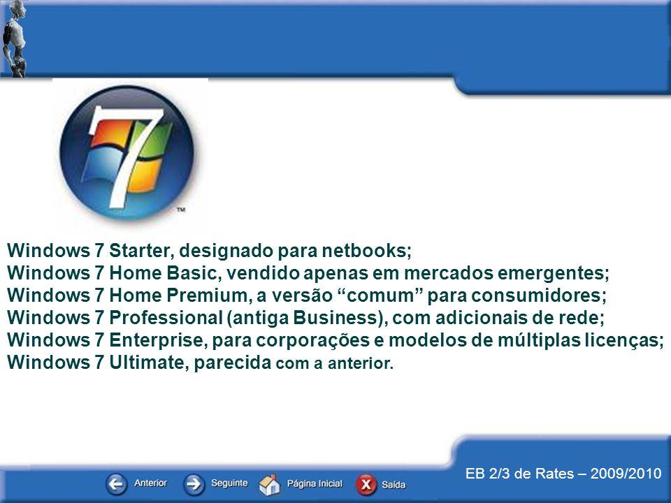 EB 2/3 de Rates – 2009/2010 Windows 7 Starter, designado para netbooks; Windows 7 Home Basic, vendido apenas em mercados emergentes; Windows 7 Home Pr