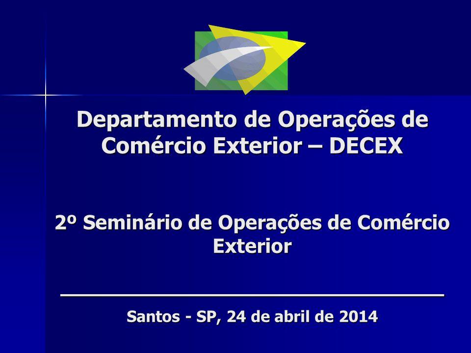 Departamento de Operações de Comércio Exterior – DECEX 2º Seminário de Operações de Comércio Exterior ___________________________ Santos - SP, 24 de a