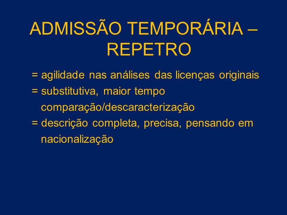 ADMISSÃO TEMPORÁRIA – REPETRO = agilidade nas análises das licenças originais = substitutiva, maior tempo comparação/descaracterização = descrição com