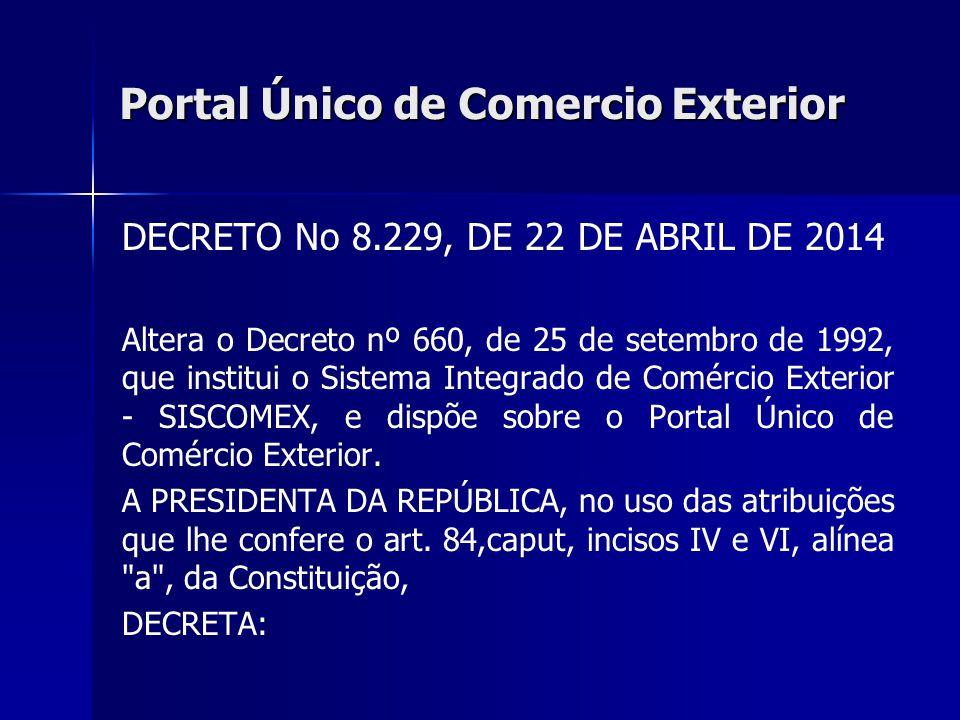 Portal Único de Comercio Exterior DECRETO No 8.229, DE 22 DE ABRIL DE 2014 Altera o Decreto nº 660, de 25 de setembro de 1992, que institui o Sistema