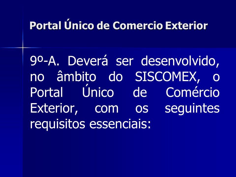 Portal Único de Comercio Exterior 9º-A. Deverá ser desenvolvido, no âmbito do SISCOMEX, o Portal Único de Comércio Exterior, com os seguintes requisit