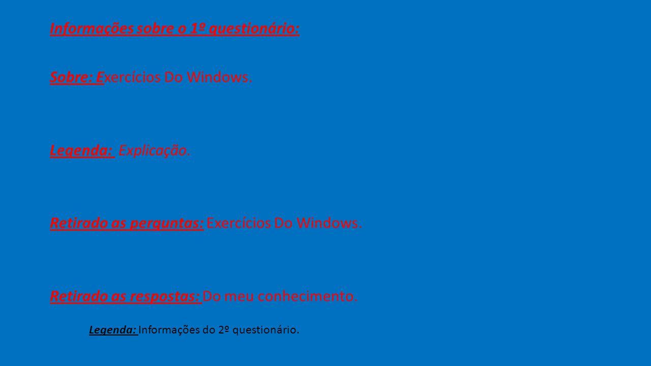 Informações sobre o 1º questionário: Sobre: Exercícios Do Windows. Legenda: Explicação. Retirado as perguntas: Exercícios Do Windows. Retirado as resp