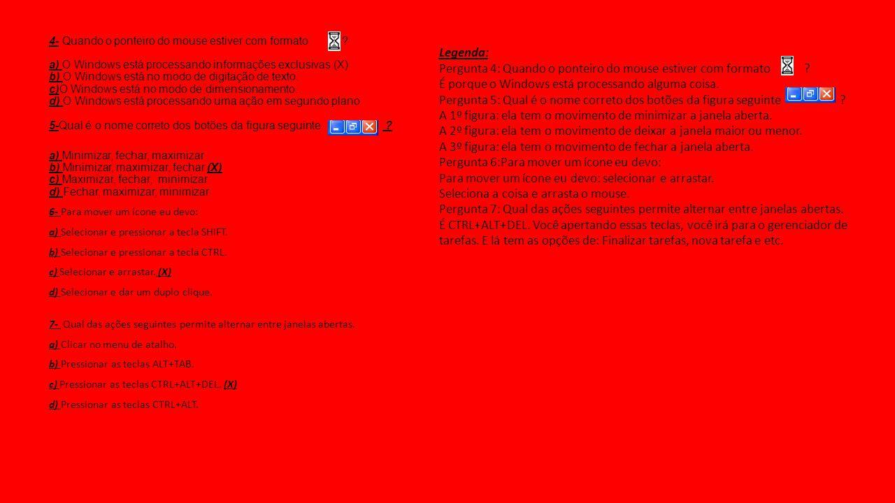 4- Quando o ponteiro do mouse estiver com formato ? a) O Windows está processando informações exclusivas.(X) b) O Windows está no modo de digitação de