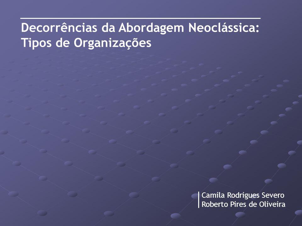 Decorrências da Abordagem Neoclássica: Tipos de Organizações Camila Rodrigues Severo Roberto Pires de Oliveira