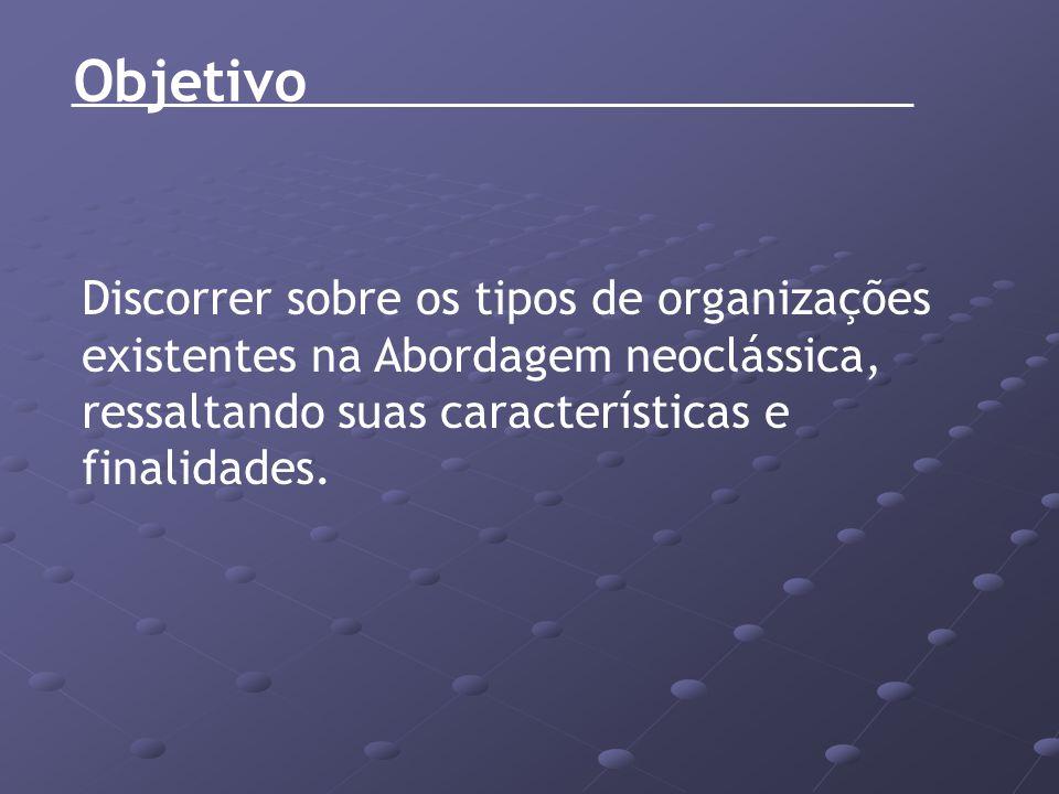 Objetivo Discorrer sobre os tipos de organizações existentes na Abordagem neoclássica, ressaltando suas características e finalidades.