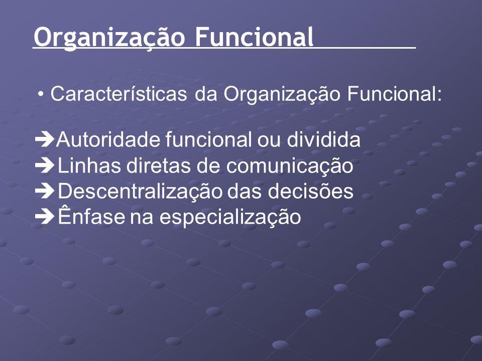 Organização Funcional Características da Organização Funcional: Autoridade funcional ou dividida Linhas diretas de comunicação Descentralização das de