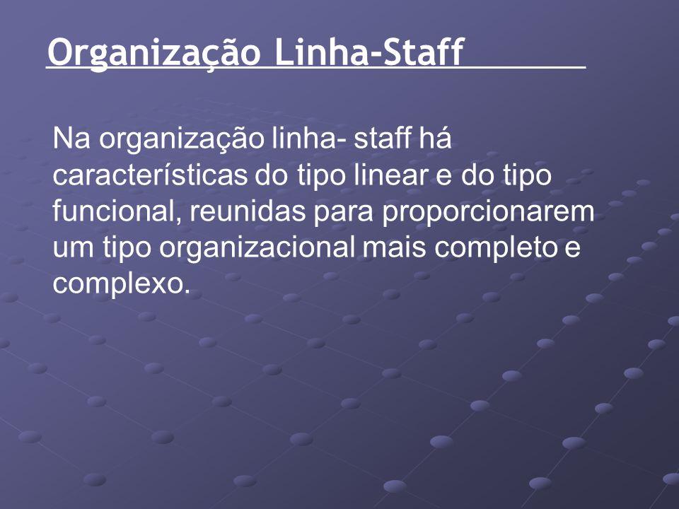 Organização Linha-Staff Na organização linha- staff há características do tipo linear e do tipo funcional, reunidas para proporcionarem um tipo organi