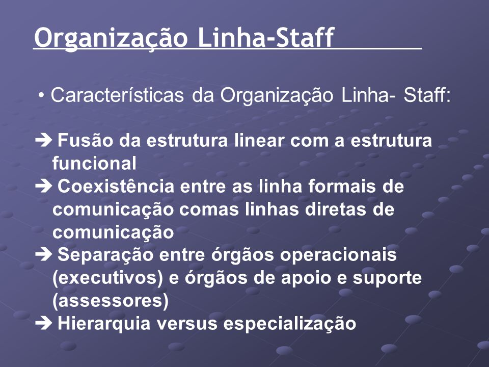 Organização Linha-Staff Características da Organização Linha- Staff: Fusão da estrutura linear com a estrutura funcional Coexistência entre as linha f