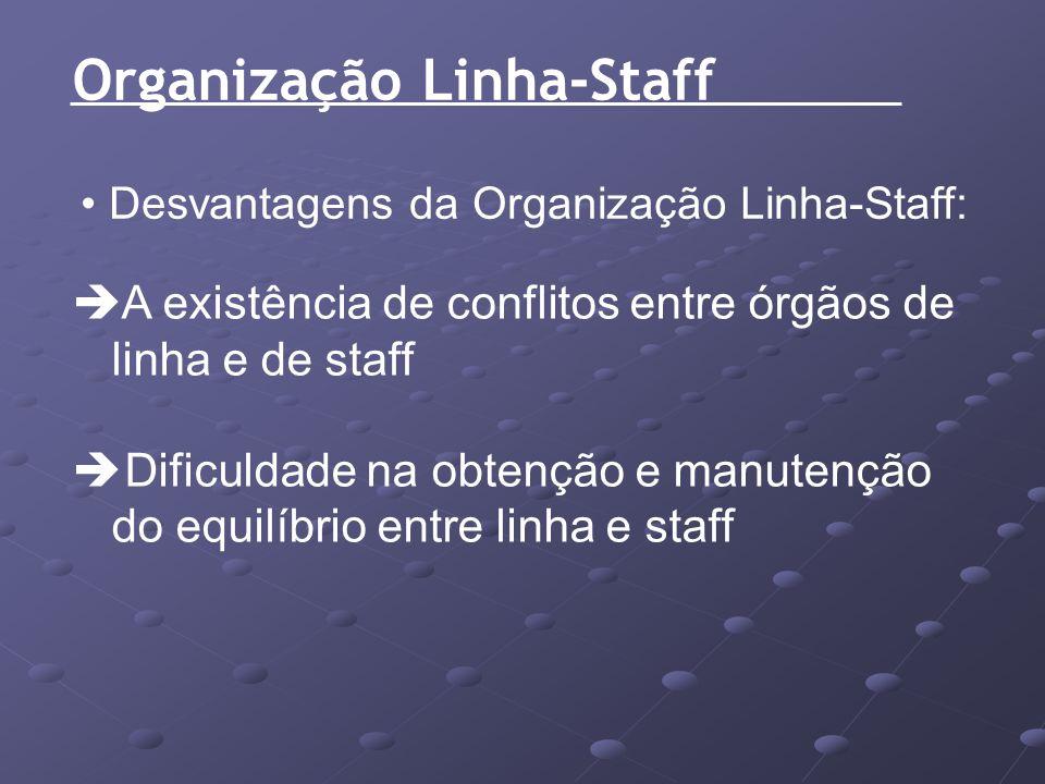 Organização Linha-Staff Desvantagens da Organização Linha-Staff: A existência de conflitos entre órgãos de linha e de staff Dificuldade na obtenção e