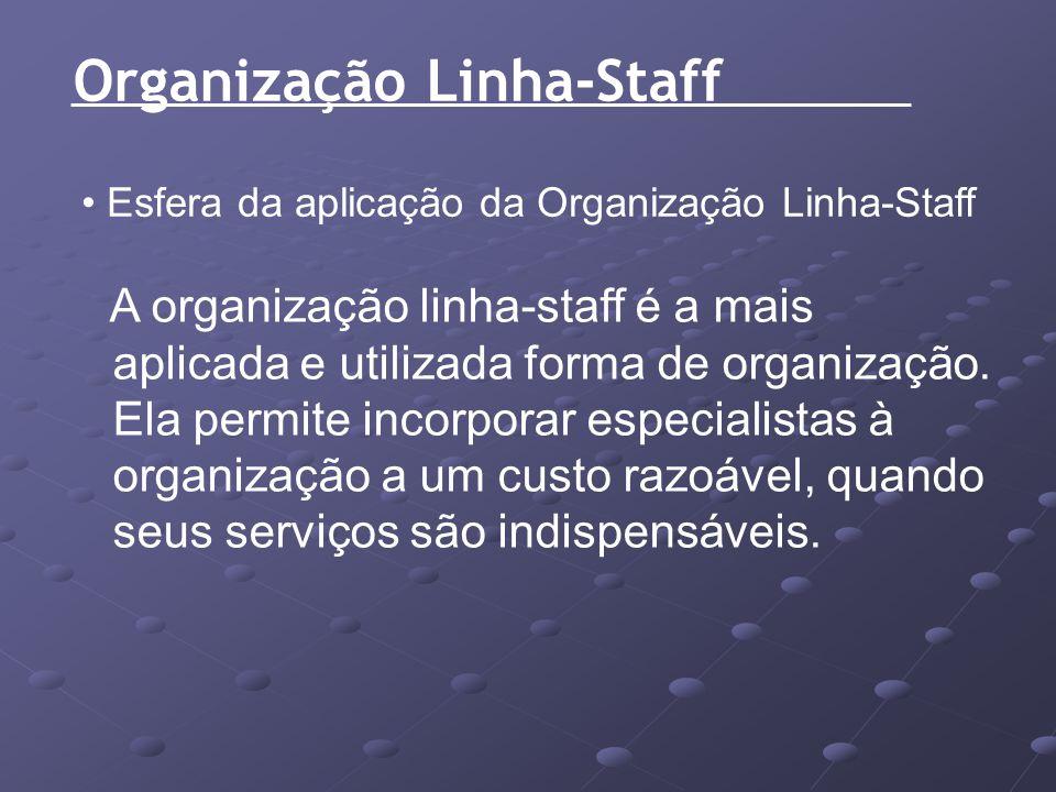 Organização Linha-Staff Esfera da aplicação da Organização Linha-Staff A organização linha-staff é a mais aplicada e utilizada forma de organização. E