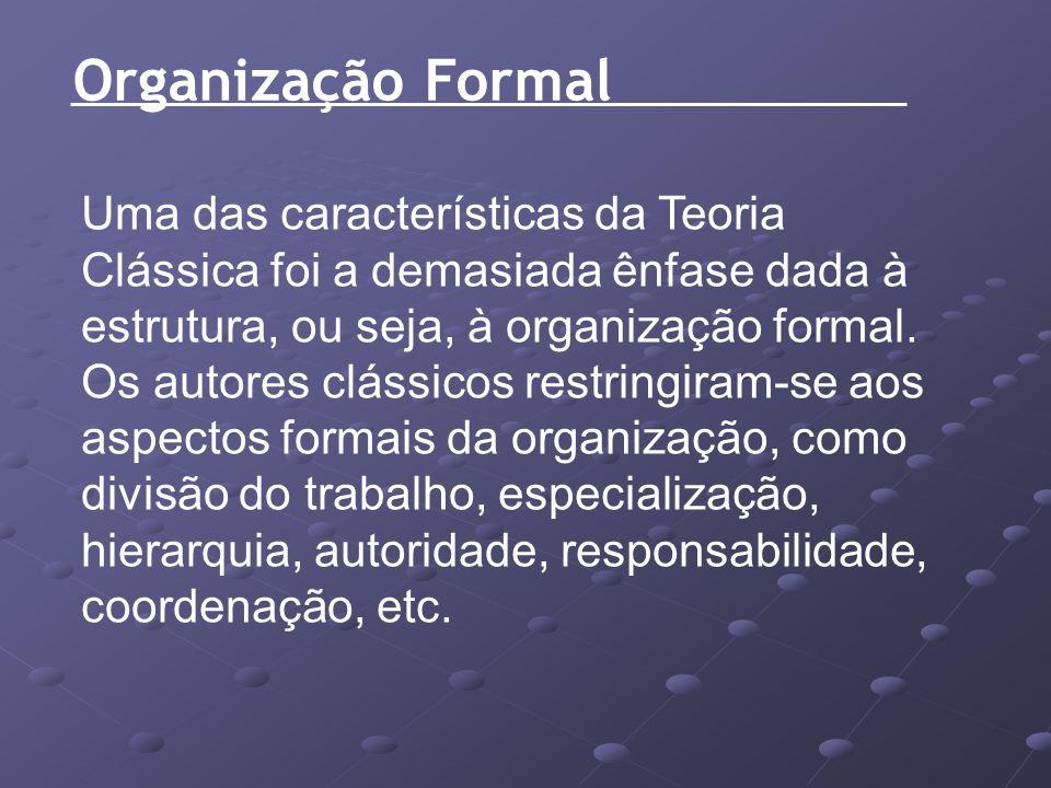 Organização Formal Uma das características da Teoria Clássica foi a demasiada ênfase dada à estrutura, ou seja, à organização formal. Os autores cláss