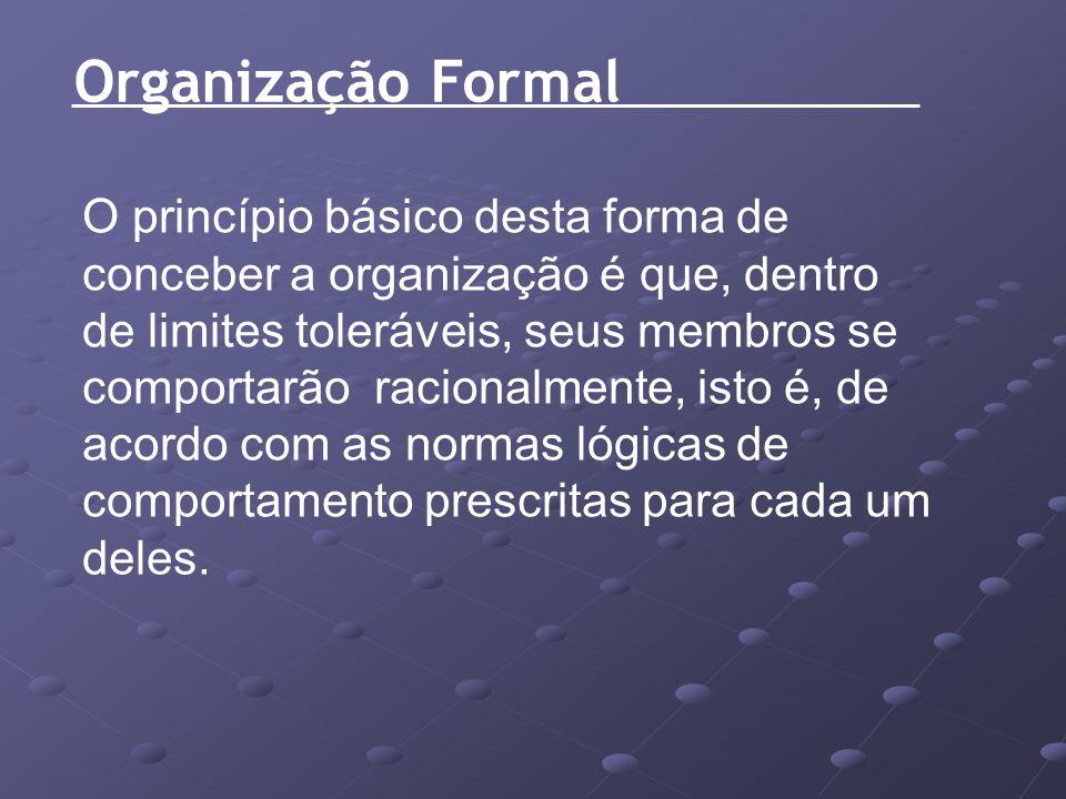 Organização Formal O princípio básico desta forma de conceber a organização é que, dentro de limites toleráveis, seus membros se comportarão racionalm
