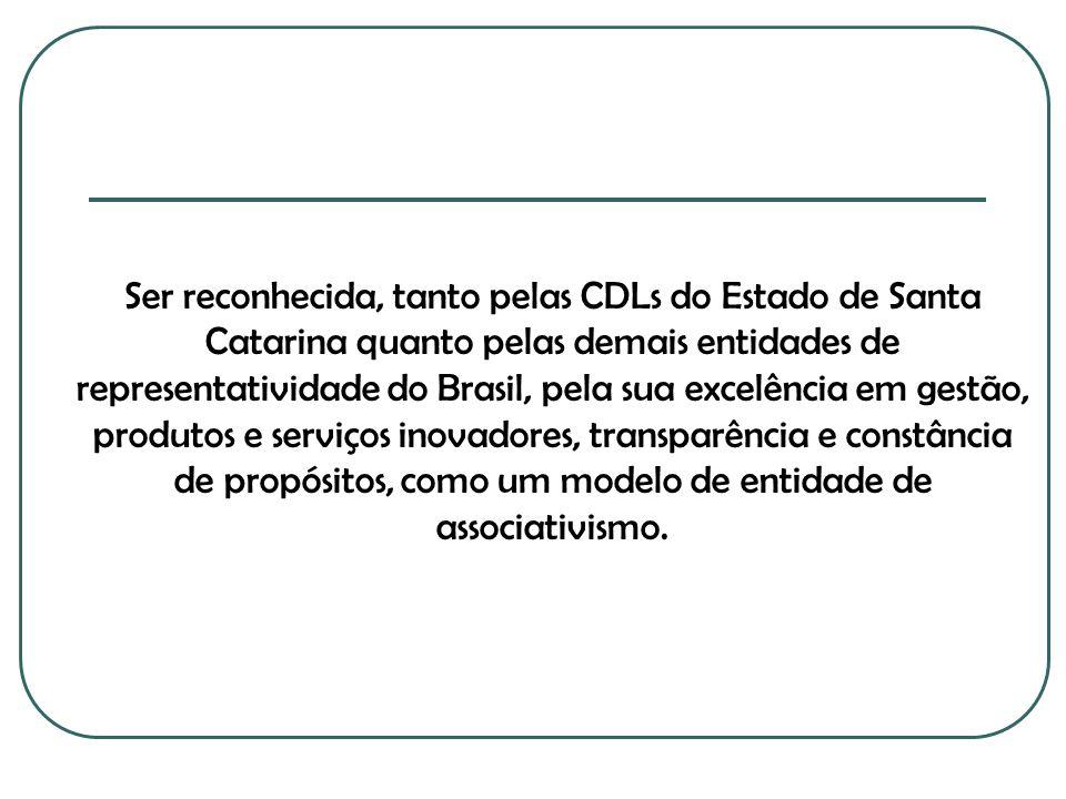 Ser reconhecida, tanto pelas CDLs do Estado de Santa Catarina quanto pelas demais entidades de representatividade do Brasil, pela sua excelência em ge