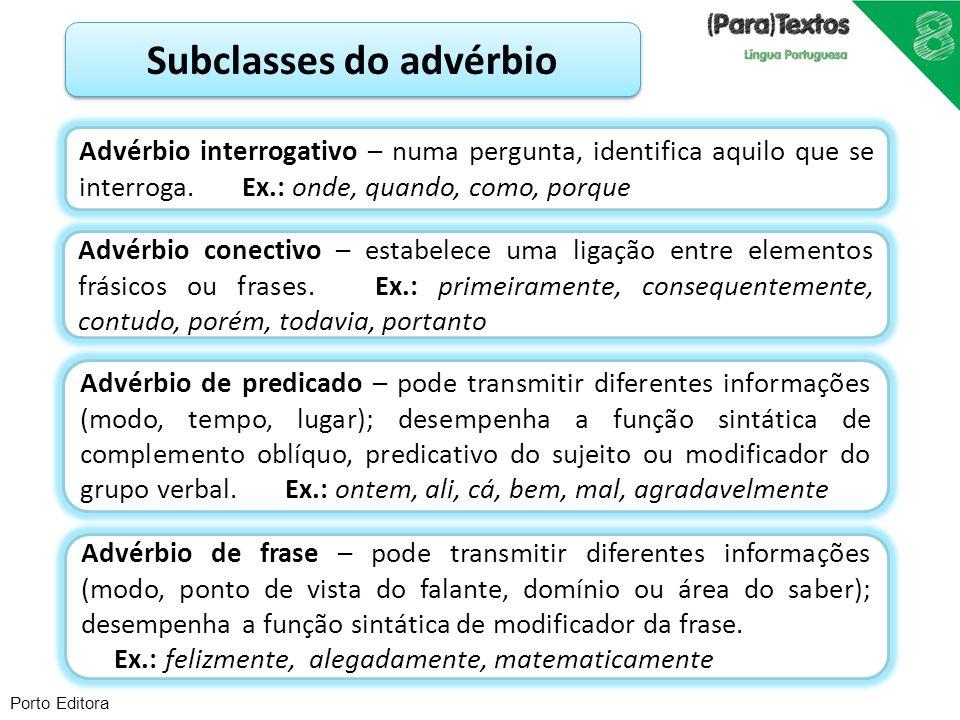 Porto Editora Subclasses do advérbio Advérbio interrogativo – numa pergunta, identifica aquilo que se interroga. Ex.: onde, quando, como, porque Advér