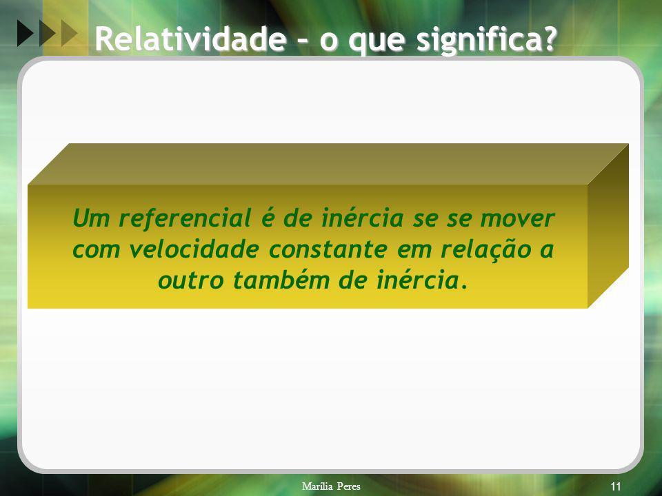 Marília Peres11 Um referencial é de inércia se se mover com velocidade constante em relação a outro também de inércia. Relatividade – o que significa?