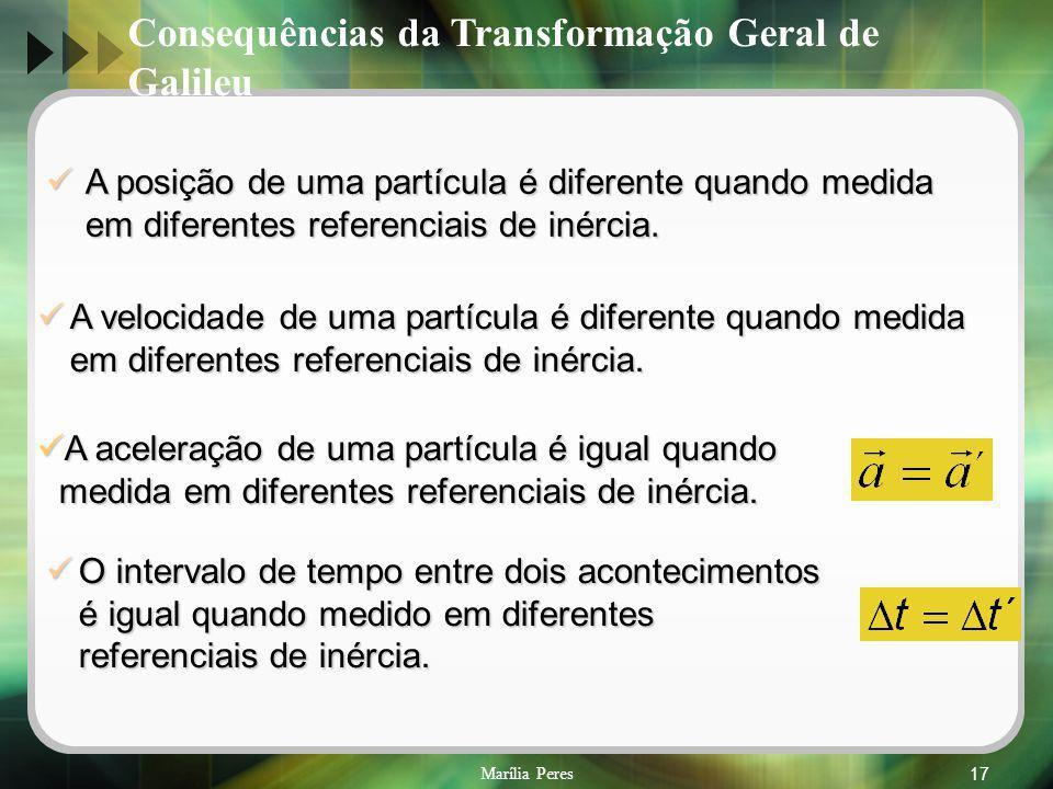 Marília Peres17 Consequências da Transformação Geral de Galileu A posição de uma partícula é diferente quando medida em diferentes referenciais de iné