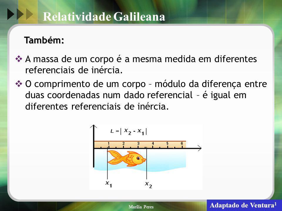 Marília Peres18 Também: A massa de um corpo é a mesma medida em diferentes referenciais de inércia. O comprimento de um corpo – módulo da diferença en