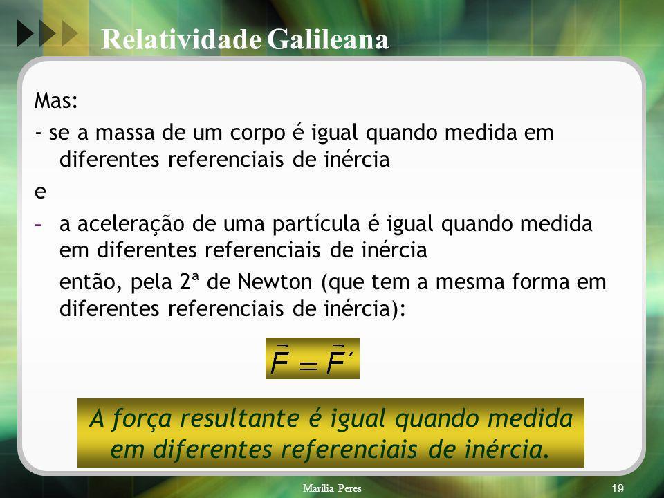 Marília Peres19 Mas: - se a massa de um corpo é igual quando medida em diferentes referenciais de inércia e - a aceleração de uma partícula é igual qu