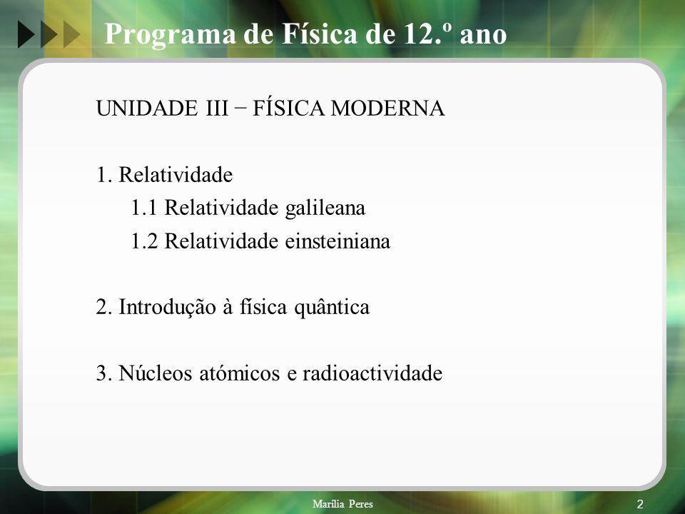 Marília Peres2 Programa de Física de 12.º ano UNIDADE III FÍSICA MODERNA 1. Relatividade 1.1 Relatividade galileana 1.2 Relatividade einsteiniana 2. I