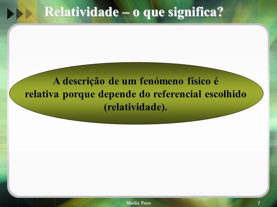 Marília Peres7 A descrição de um fenómeno físico é relativa porque depende do referencial escolhido (relatividade). Relatividade – o que significa?