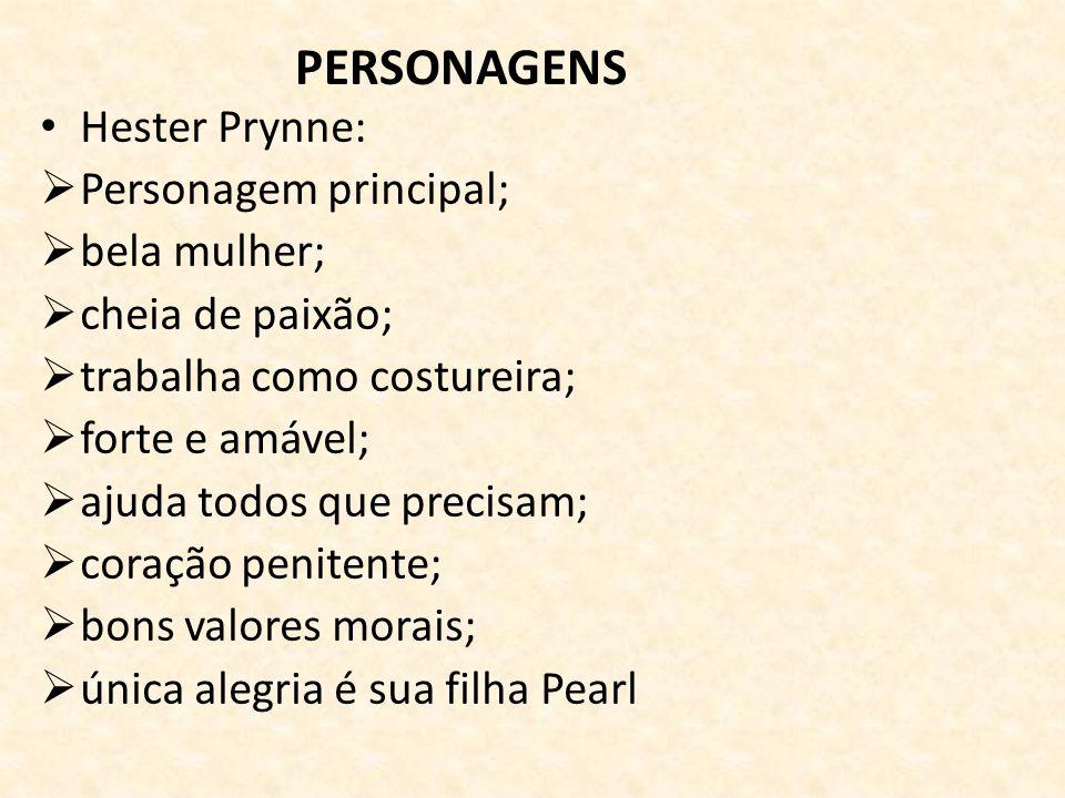 PERSONAGENS Hester Prynne: Personagem principal; bela mulher; cheia de paixão; trabalha como costureira; forte e amável; ajuda todos que precisam; coração penitente; bons valores morais; única alegria é sua filha Pearl