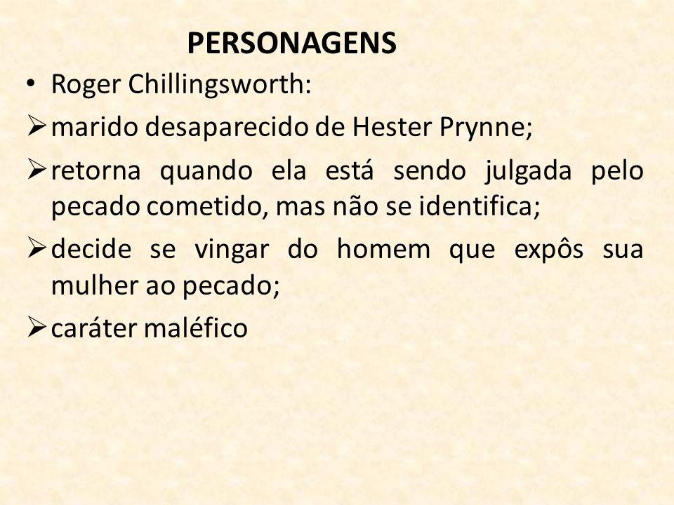 PERSONAGENS Roger Chillingsworth: marido desaparecido de Hester Prynne; retorna quando ela está sendo julgada pelo pecado cometido, mas não se identifica; decide se vingar do homem que expôs sua mulher ao pecado; caráter maléfico