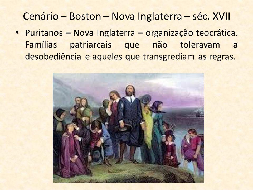 Cenário – Boston – Nova Inglaterra – séc. XVII Puritanos – Nova Inglaterra – organização teocrática. Famílias patriarcais que não toleravam a desobedi