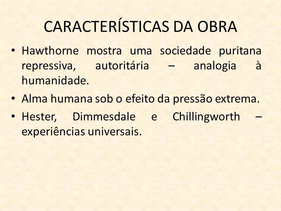 CARACTERÍSTICAS DA OBRA Hawthorne mostra uma sociedade puritana repressiva, autoritária – analogia à humanidade. Alma humana sob o efeito da pressão e