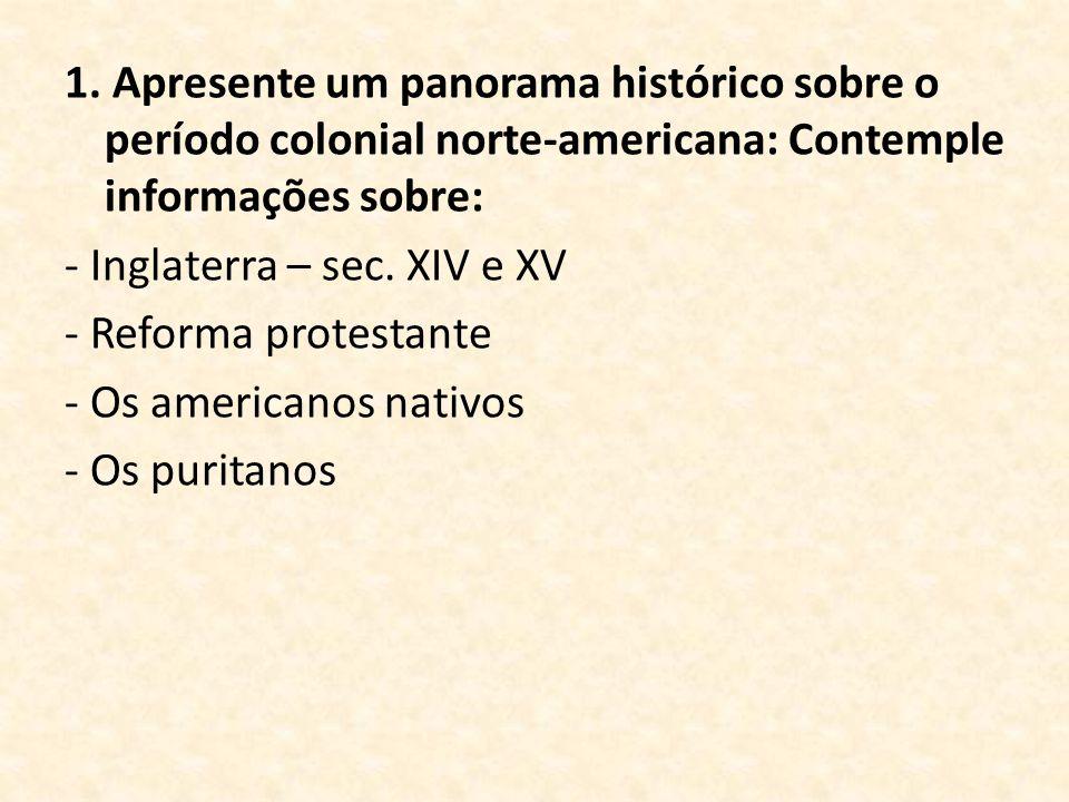 1. Apresente um panorama histórico sobre o período colonial norte-americana: Contemple informações sobre: - Inglaterra – sec. XIV e XV - Reforma prote