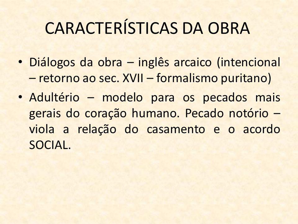 CARACTERÍSTICAS DA OBRA Diálogos da obra – inglês arcaico (intencional – retorno ao sec. XVII – formalismo puritano) Adultério – modelo para os pecado