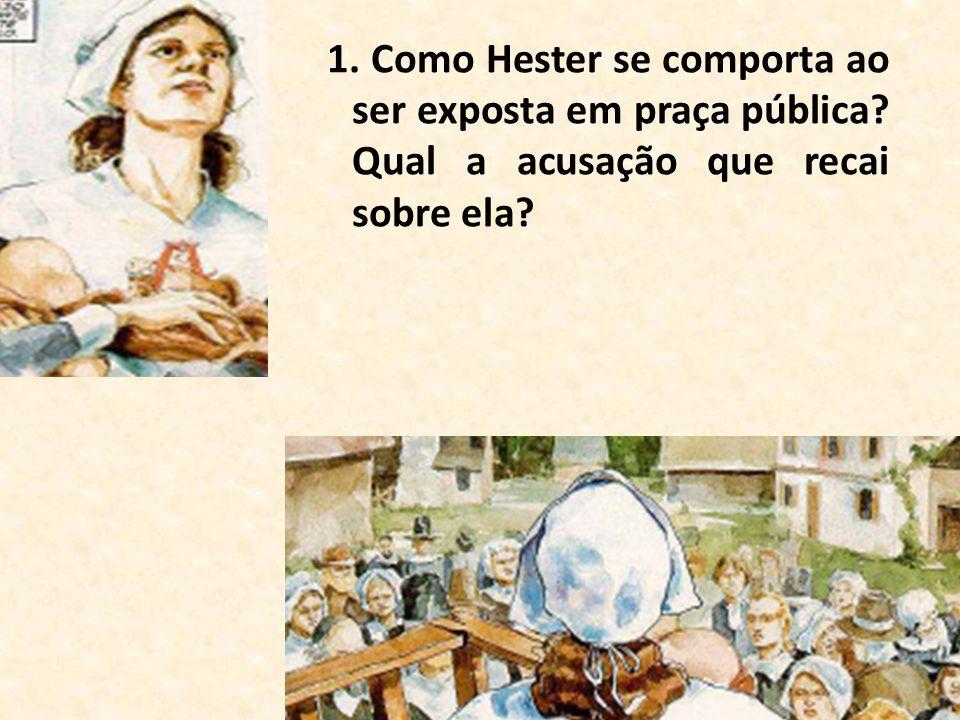 1. Como Hester se comporta ao ser exposta em praça pública? Qual a acusação que recai sobre ela?