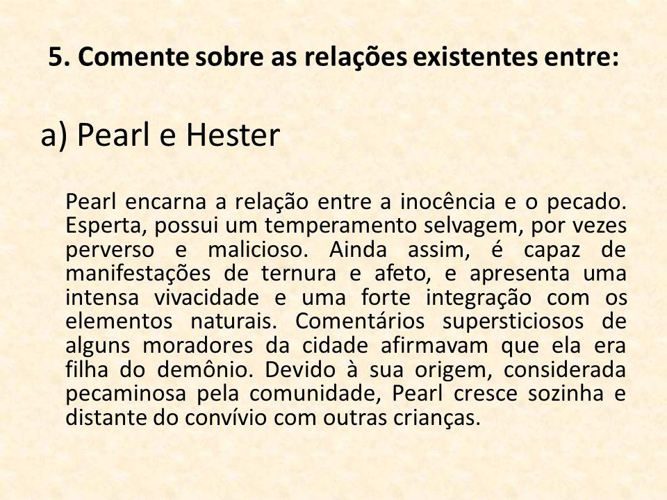 5. Comente sobre as relações existentes entre: a) Pearl e Hester Pearl encarna a relação entre a inocência e o pecado. Esperta, possui um temperamento