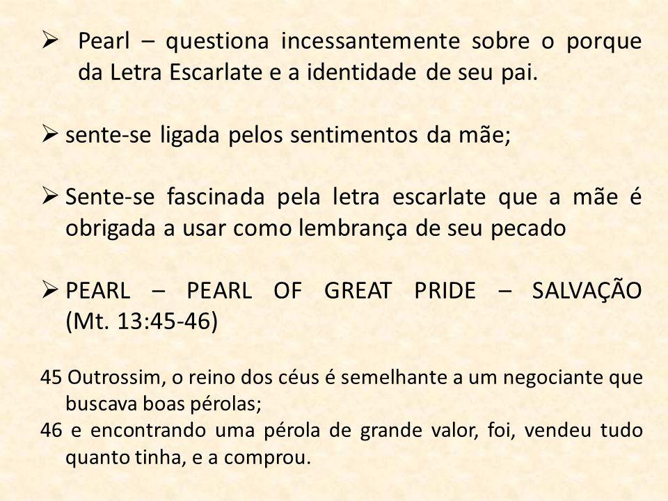 Pearl – questiona incessantemente sobre o porque da Letra Escarlate e a identidade de seu pai. sente-se ligada pelos sentimentos da mãe; Sente-se fasc
