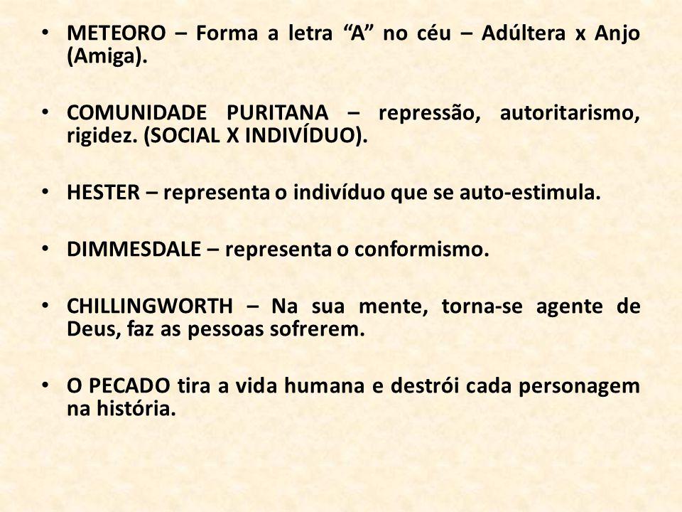 METEORO – Forma a letra A no céu – Adúltera x Anjo (Amiga). COMUNIDADE PURITANA – repressão, autoritarismo, rigidez. (SOCIAL X INDIVÍDUO). HESTER – re