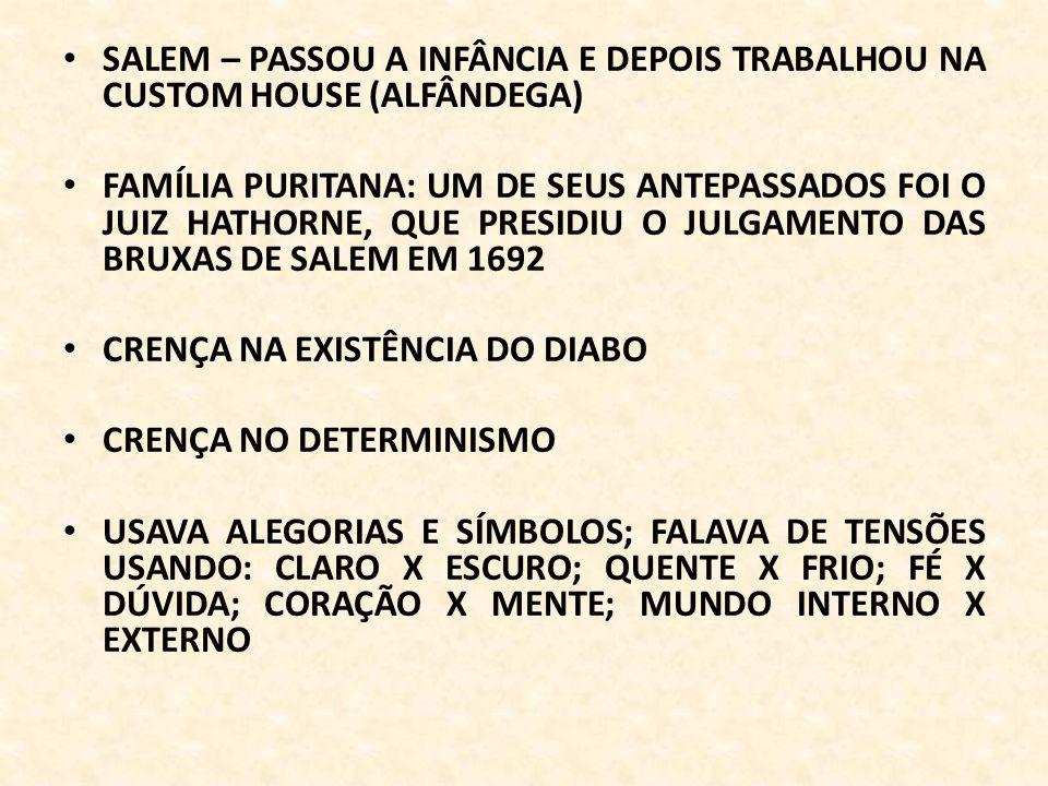 SALEM – PASSOU A INFÂNCIA E DEPOIS TRABALHOU NA CUSTOM HOUSE (ALFÂNDEGA) FAMÍLIA PURITANA: UM DE SEUS ANTEPASSADOS FOI O JUIZ HATHORNE, QUE PRESIDIU O JULGAMENTO DAS BRUXAS DE SALEM EM 1692 CRENÇA NA EXISTÊNCIA DO DIABO CRENÇA NO DETERMINISMO USAVA ALEGORIAS E SÍMBOLOS; FALAVA DE TENSÕES USANDO: CLARO X ESCURO; QUENTE X FRIO; FÉ X DÚVIDA; CORAÇÃO X MENTE; MUNDO INTERNO X EXTERNO