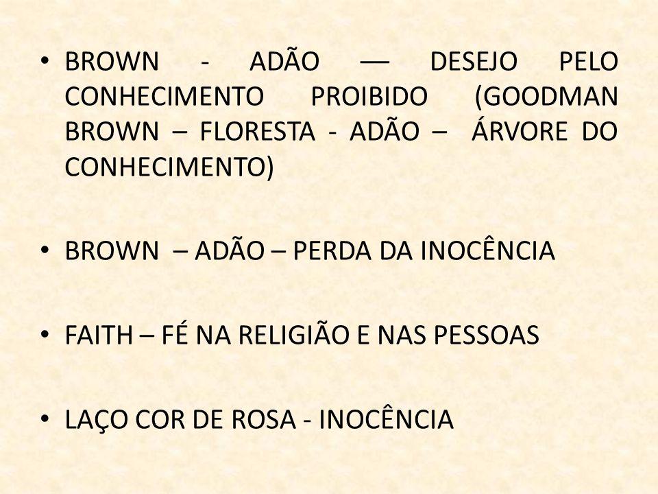 BROWN - ADÃO –– DESEJO PELO CONHECIMENTO PROIBIDO (GOODMAN BROWN – FLORESTA - ADÃO – ÁRVORE DO CONHECIMENTO) BROWN – ADÃO – PERDA DA INOCÊNCIA FAITH – FÉ NA RELIGIÃO E NAS PESSOAS LAÇO COR DE ROSA - INOCÊNCIA