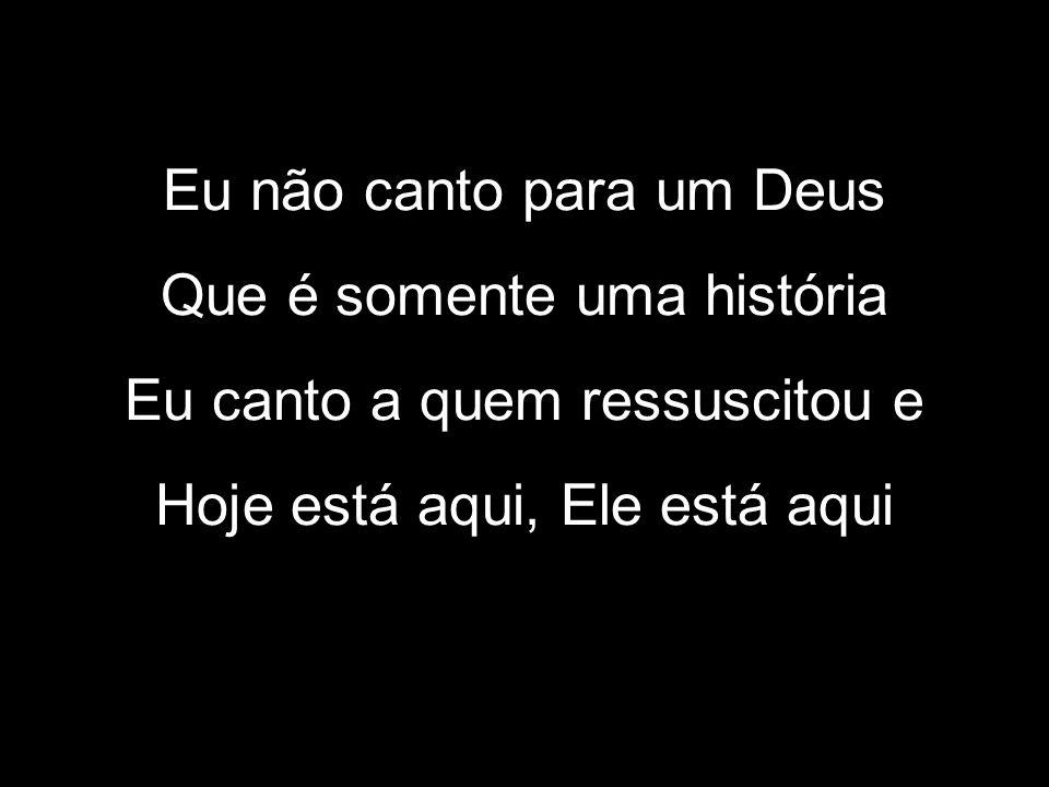 Eu não canto para um Deus Que é somente uma história Eu canto a quem ressuscitou e Hoje está aqui, Ele está aqui