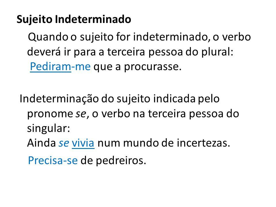 Sujeito Indeterminado Quando o sujeito for indeterminado, o verbo deverá ir para a terceira pessoa do plural: Pediram-me que a procurasse. Indetermina