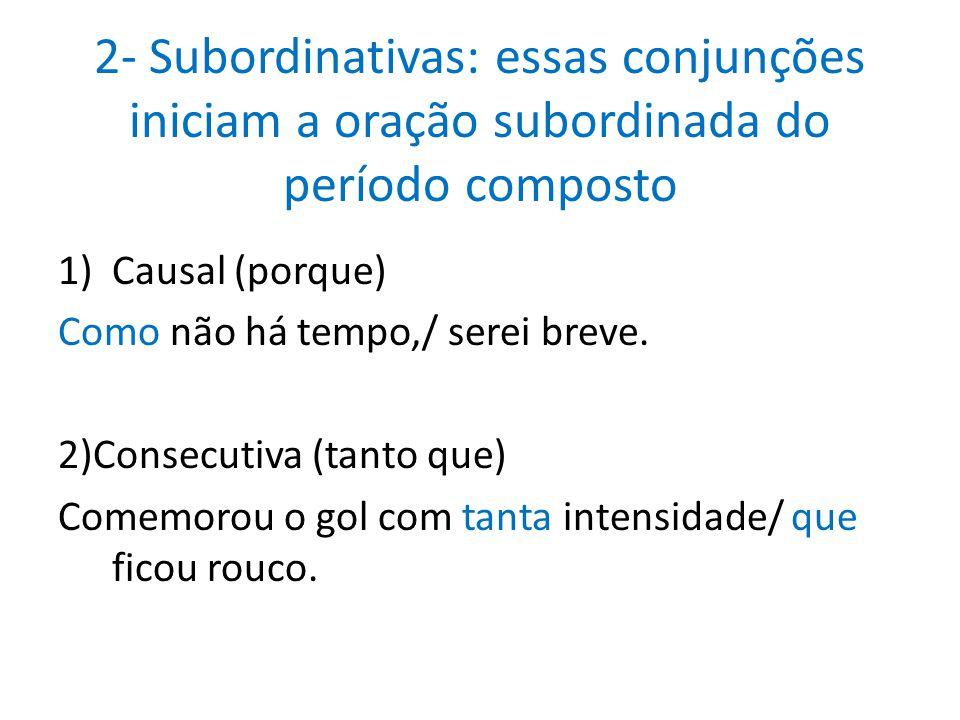 2- Subordinativas: essas conjunções iniciam a oração subordinada do período composto 1)Causal (porque) Como não há tempo,/ serei breve. 2)Consecutiva