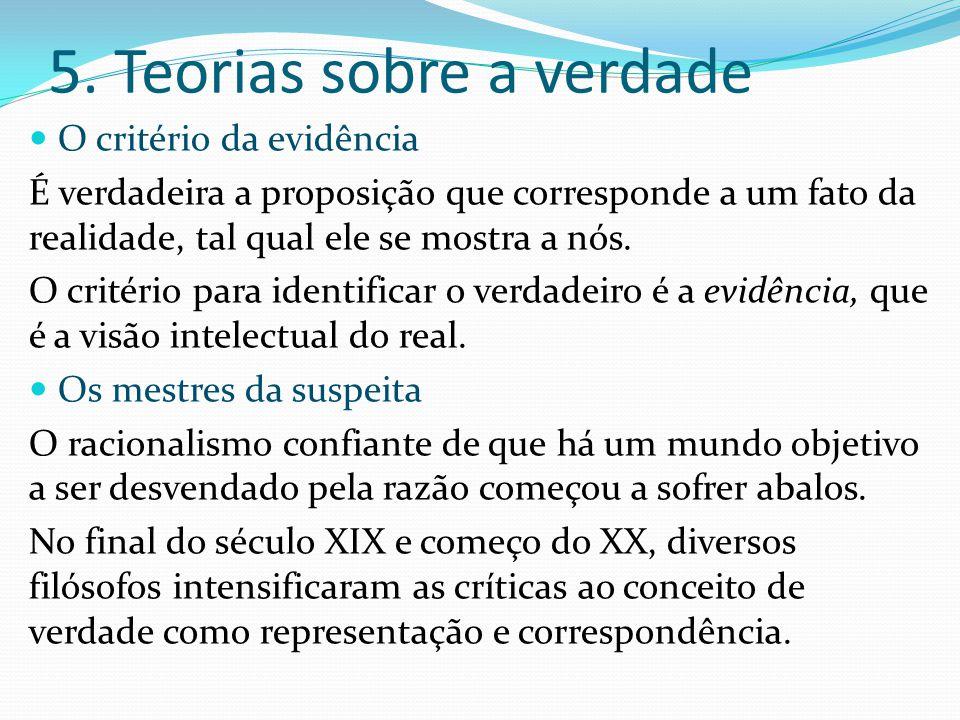 5. Teorias sobre a verdade O critério da evidência É verdadeira a proposição que corresponde a um fato da realidade, tal qual ele se mostra a nós. O c