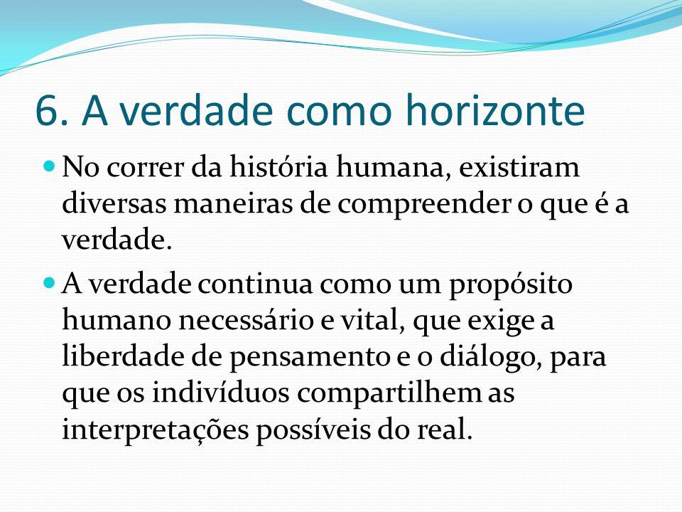 6. A verdade como horizonte No correr da história humana, existiram diversas maneiras de compreender o que é a verdade. A verdade continua como um pro